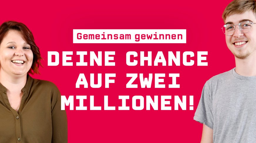 Gemeinsam Gewinnen. Deine Chance auf 2 Millionen